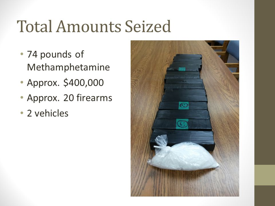 Total Amounts Seized 74 pounds of Methamphetamine Approx. $400,000