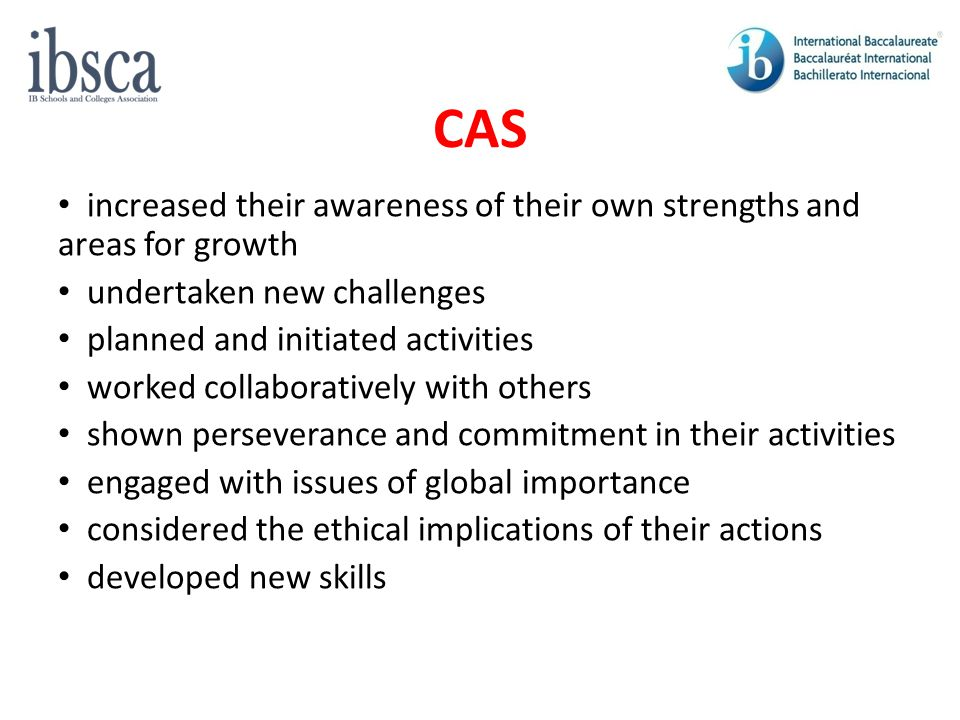 CAS increased their awareness of their own strengths and areas for growth. undertaken new challenges.
