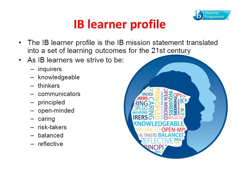 IB learner profile The IB learner profile is the IB mission statement translated into a set of learning outcomes for the 21st century.