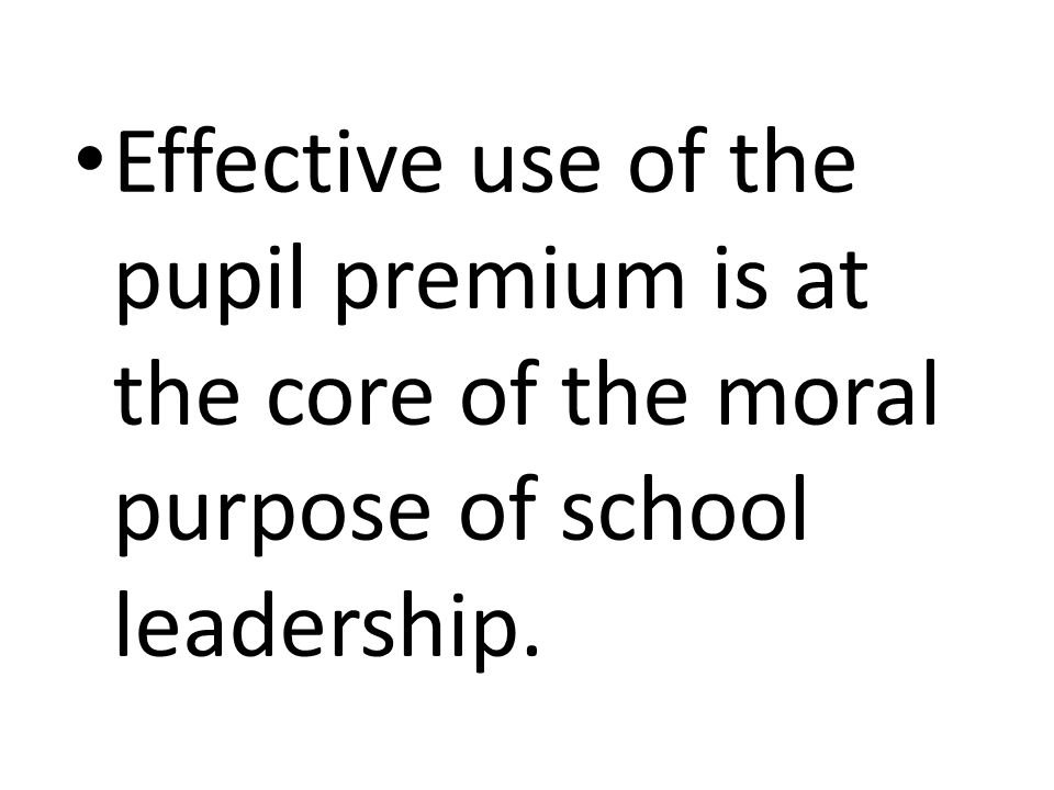 Effective use of the pupil premium is at the core of the moral purpose of school leadership.