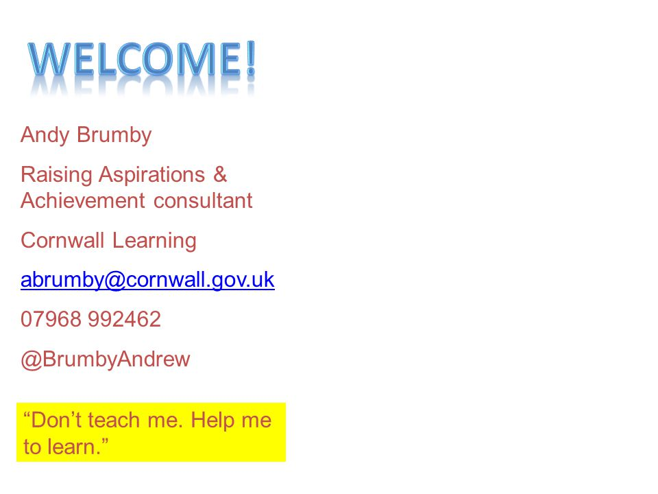 Welcome! Andy Brumby Raising Aspirations & Achievement consultant