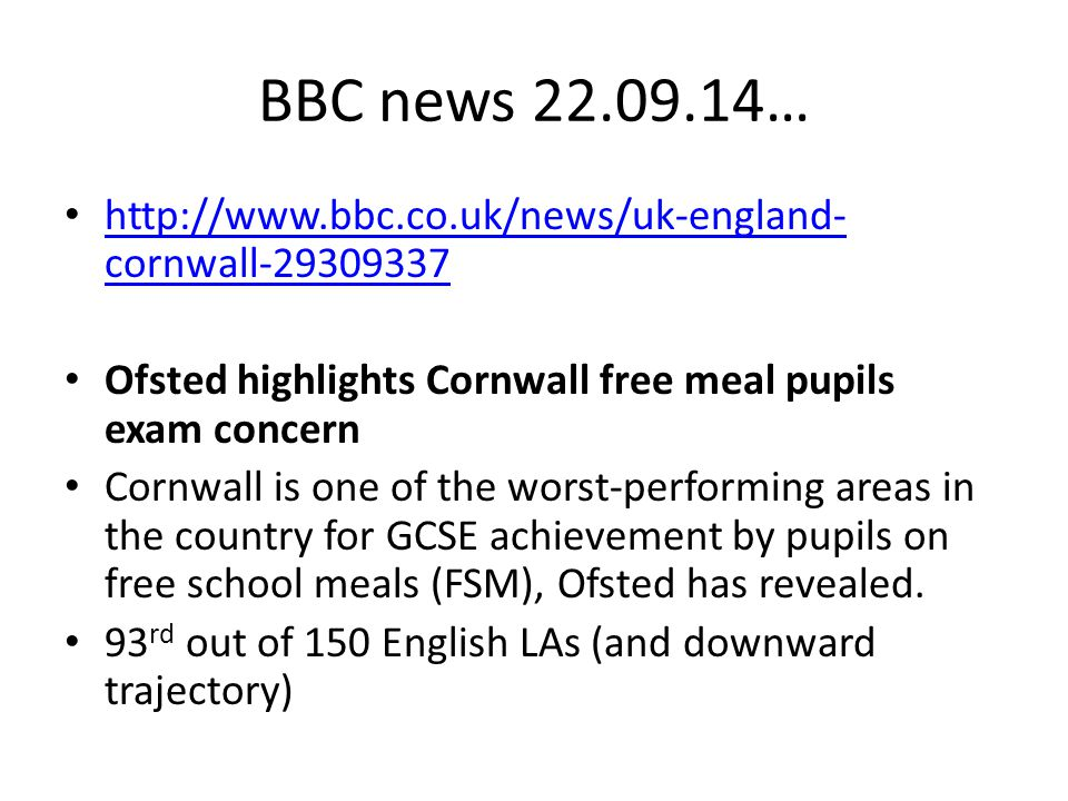 BBC news 22.09.14… http://www.bbc.co.uk/news/uk-england-cornwall-29309337. Ofsted highlights Cornwall free meal pupils exam concern.