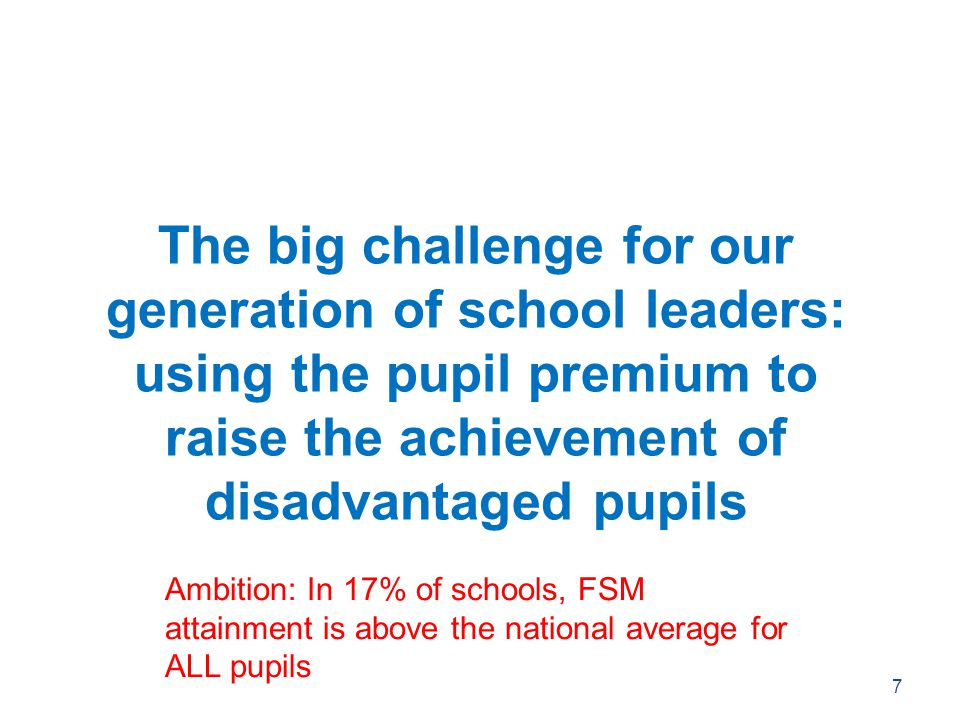 The big challenge for our generation of school leaders: using the pupil premium to raise the achievement of disadvantaged pupils