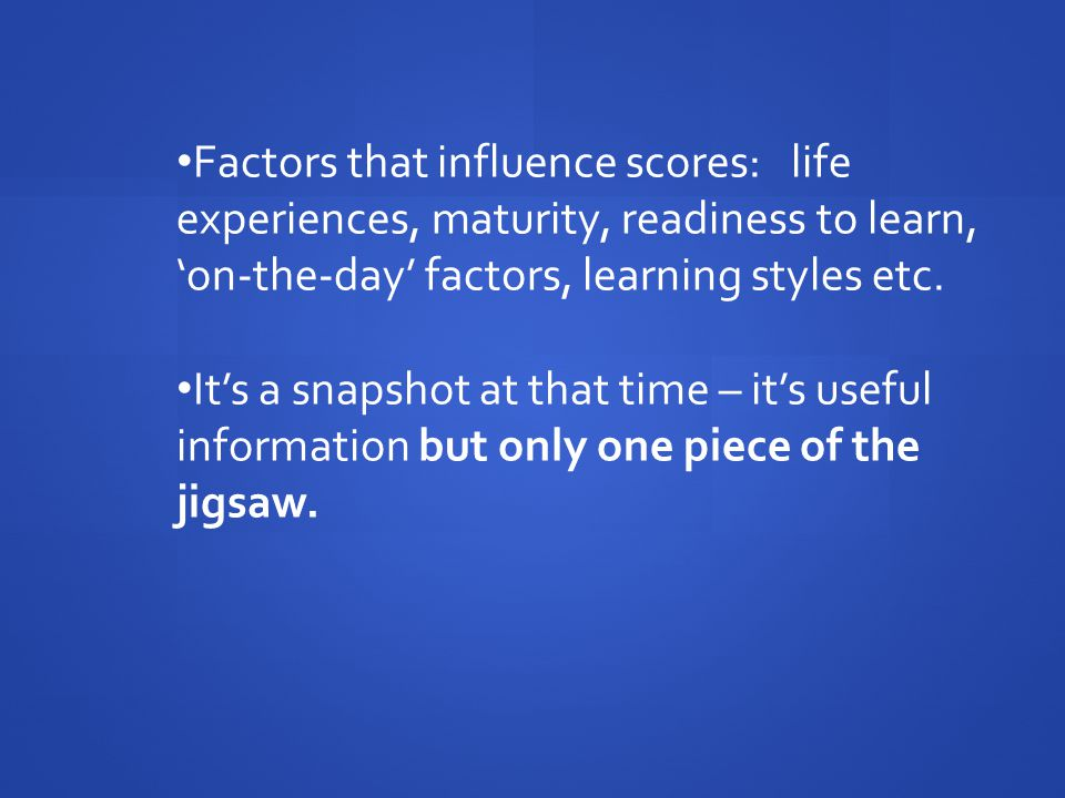 Factors that influence scores: life experiences, maturity, readiness to learn, 'on-the-day' factors, learning styles etc.