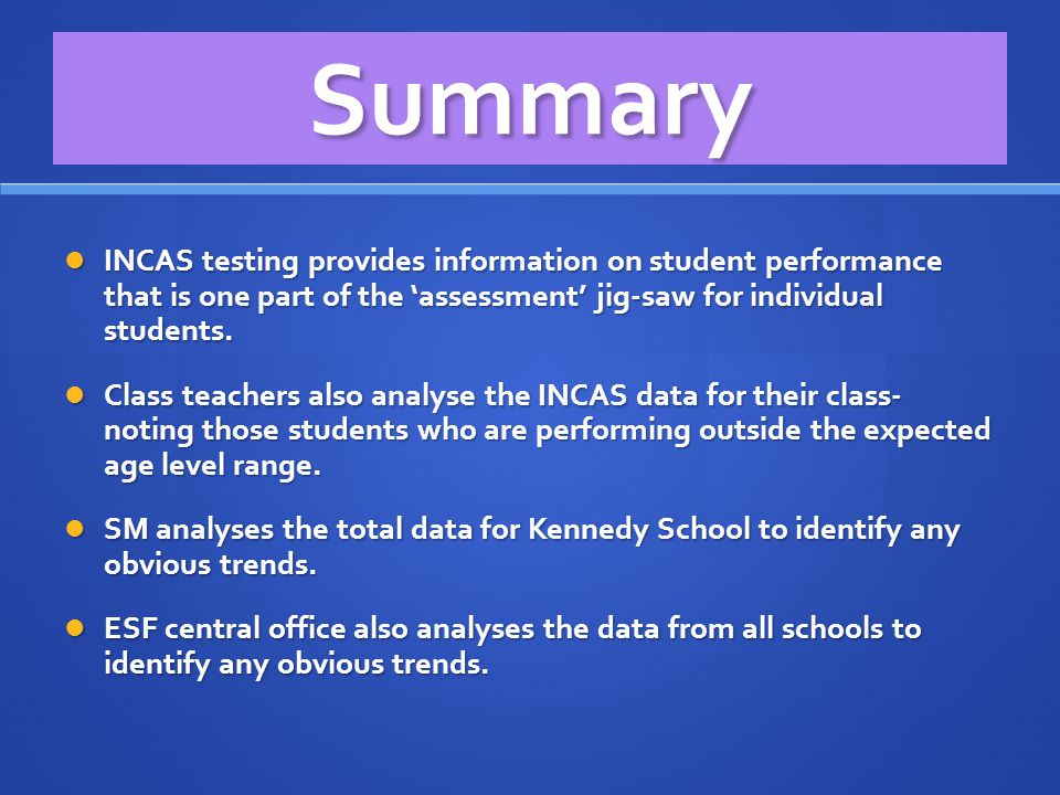 Summary INCAS testing provides information on student performance that is one part of the 'assessment' jig-saw for individual students.