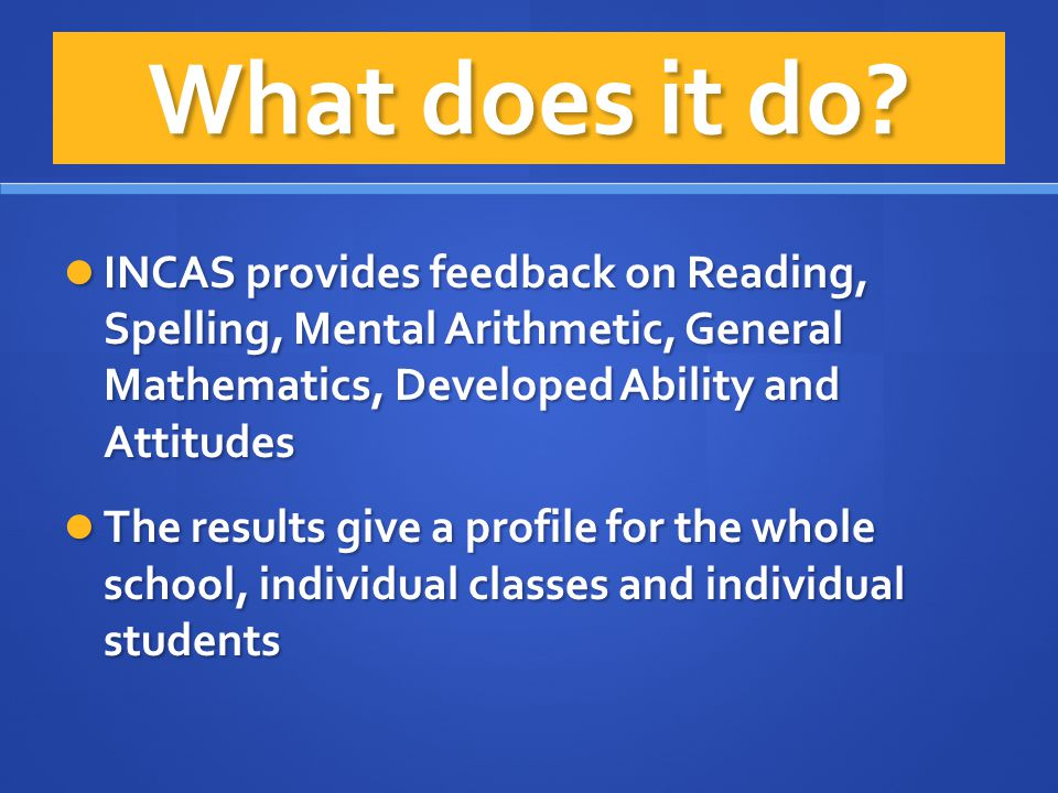 What does it do INCAS provides feedback on Reading, Spelling, Mental Arithmetic, General Mathematics, Developed Ability and Attitudes.