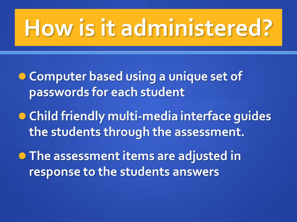How is it administered Computer based using a unique set of passwords for each student.