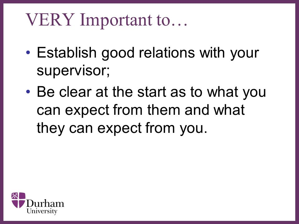 VERY Important to… Establish good relations with your supervisor;