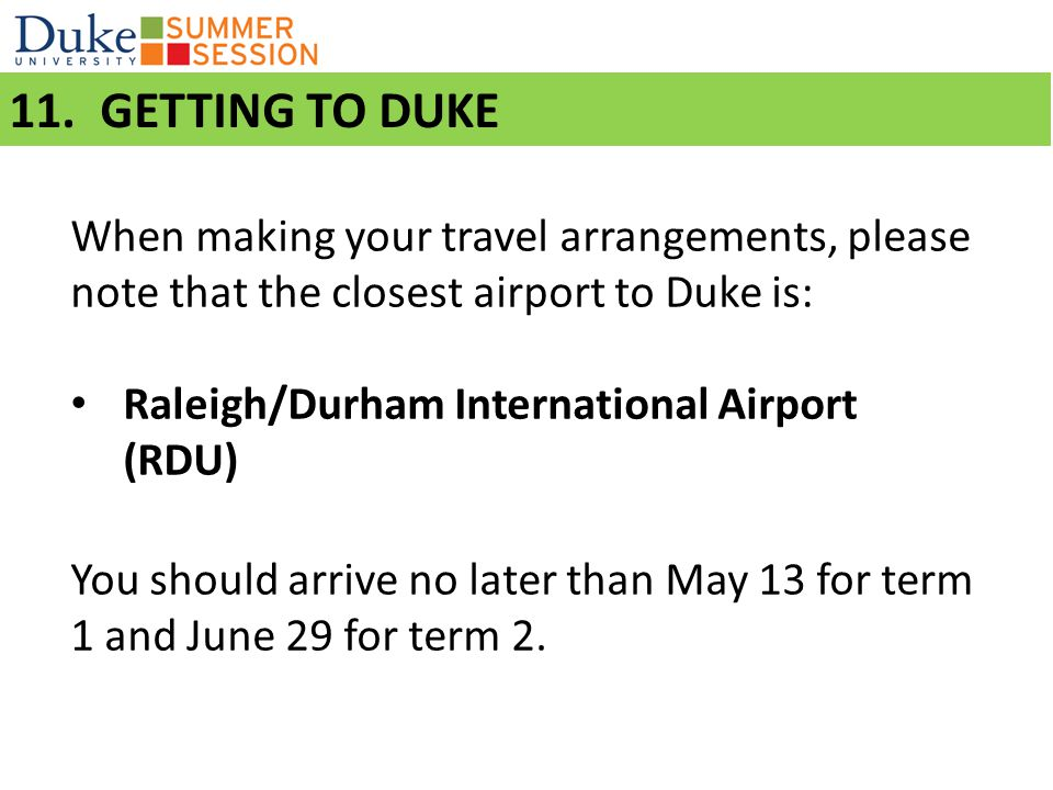 11. GETTING TO DUKE When making your travel arrangements, please note that the closest airport to Duke is: