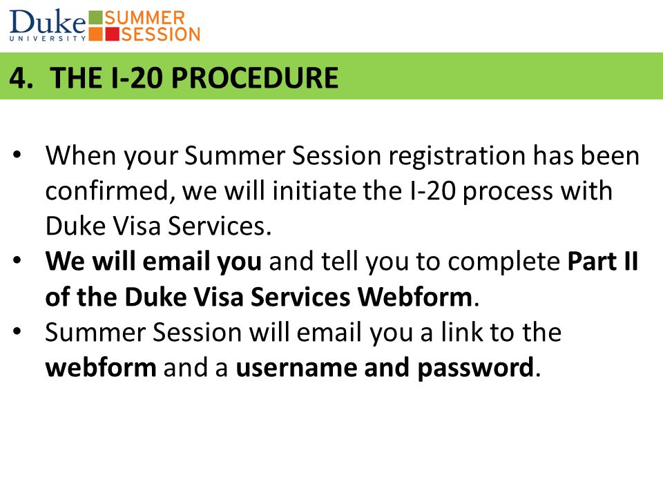 4. THE I-20 PROCEDURE When your Summer Session registration has been confirmed, we will initiate the I-20 process with Duke Visa Services.