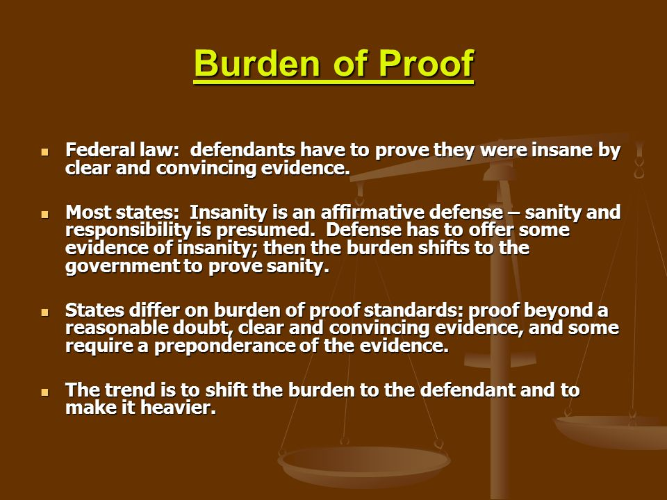 Burden of Proof Federal law: defendants have to prove they were insane by clear and convincing evidence.