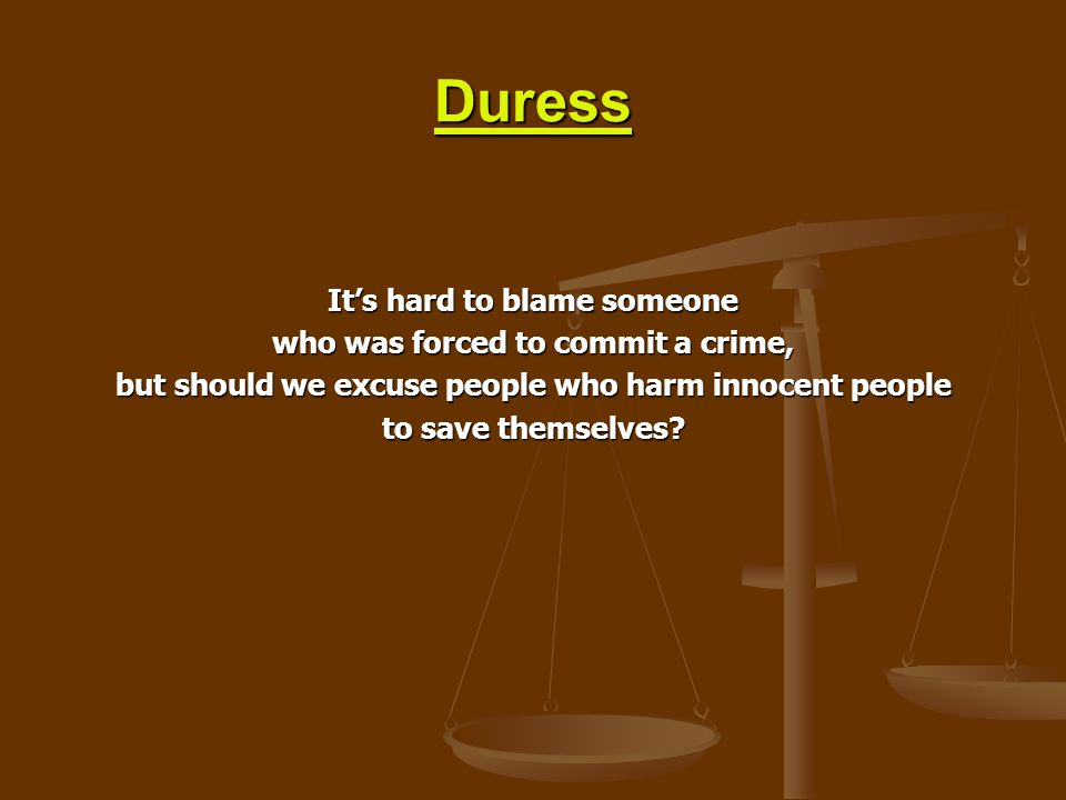 Duress It's hard to blame someone who was forced to commit a crime,