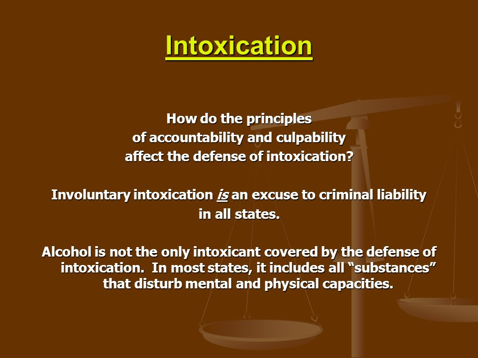 Intoxication How do the principles of accountability and culpability