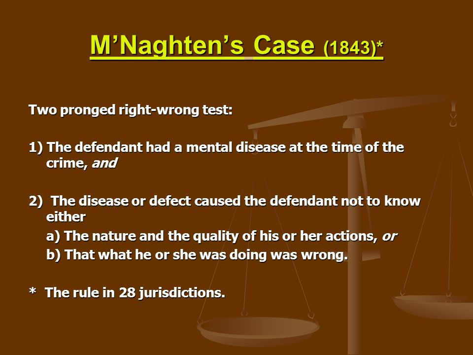 M'Naghten's Case (1843)* Two pronged right-wrong test: