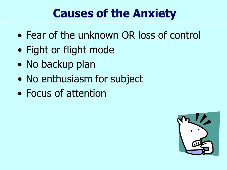 Causes of the Anxiety Fear of the unknown OR loss of control