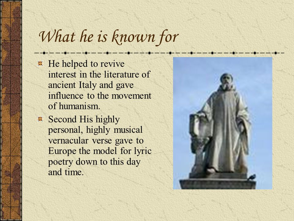 What he is known for He helped to revive interest in the literature of ancient Italy and gave influence to the movement of humanism.