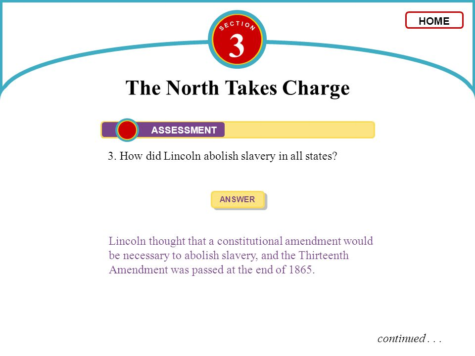 S E C T I O N 3. The North Takes Charge. HOME. ASSESSMENT. 3. How did Lincoln abolish slavery in all states