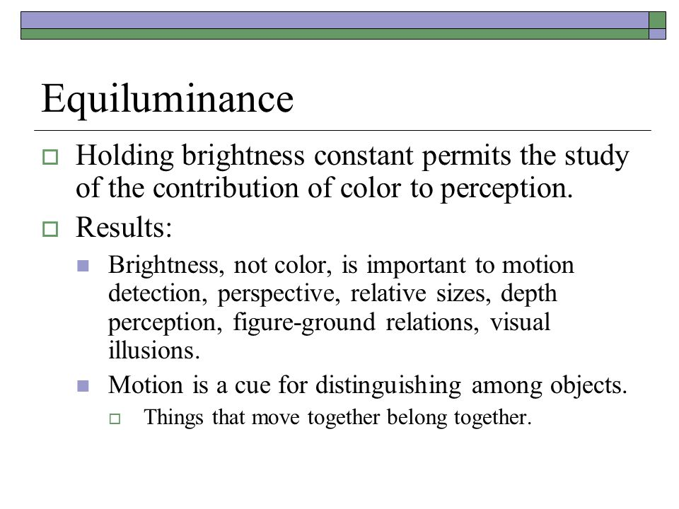 Equiluminance Holding brightness constant permits the study of the contribution of color to perception.