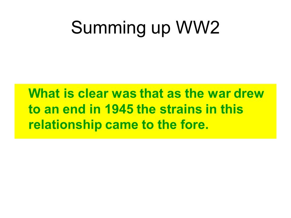 Summing up WW2 What is clear was that as the war drew to an end in 1945 the strains in this relationship came to the fore.