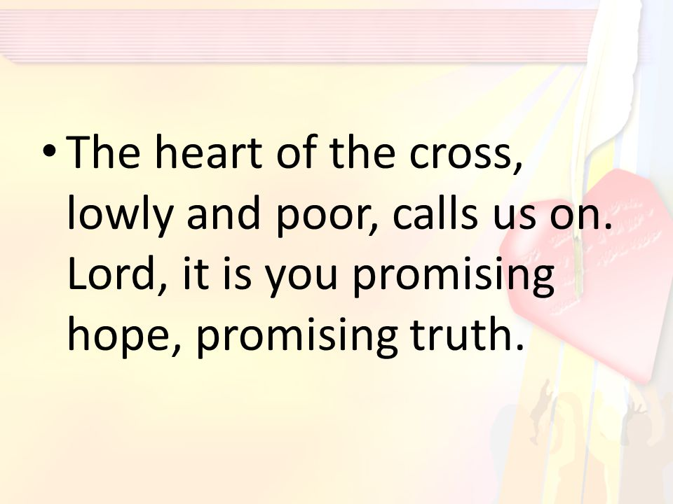 The heart of the cross, lowly and poor, calls us on