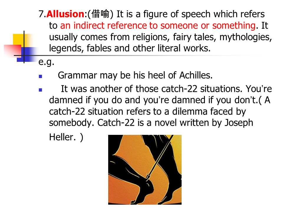 7.Allusion:(借喻) It is a figure of speech which refers to an indirect reference to someone or something. It usually comes from religions, fairy tales, mythologies, legends, fables and other literal works.