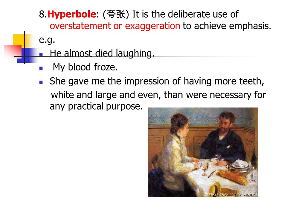 8.Hyperbole: (夸张) It is the deliberate use of overstatement or exaggeration to achieve emphasis.
