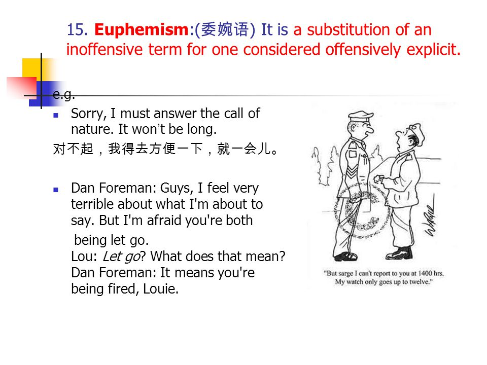 15. Euphemism:(委婉语) It is a substitution of an inoffensive term for one considered offensively explicit.