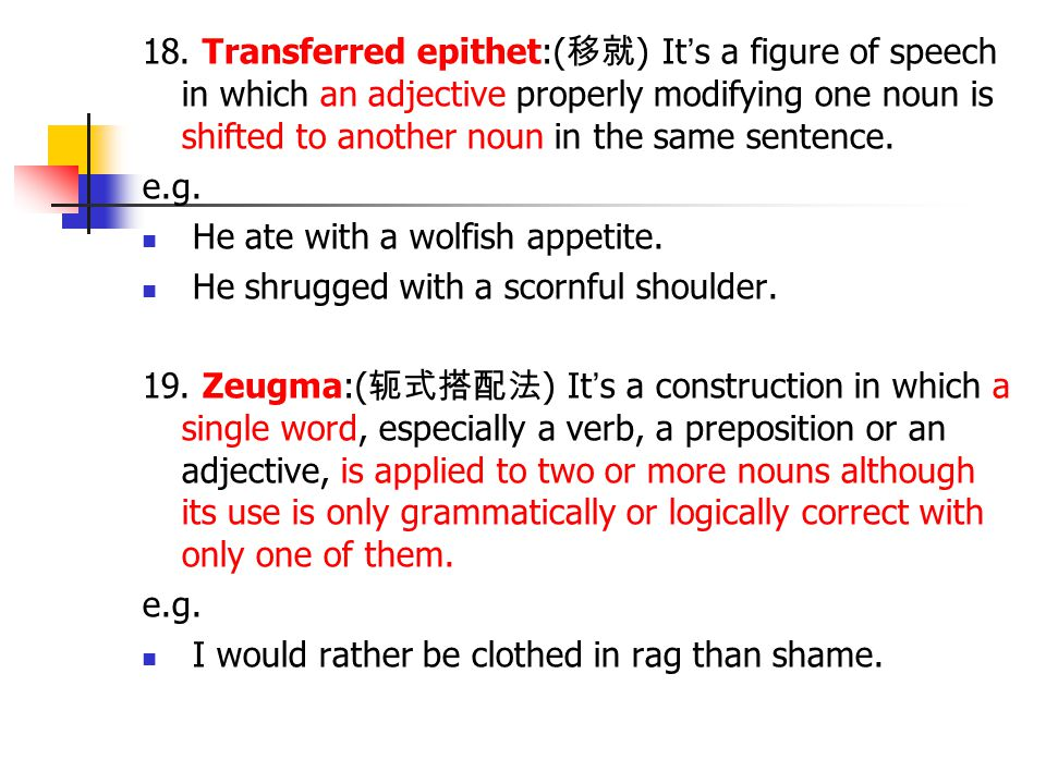 18. Transferred epithet:(移就) It's a figure of speech in which an adjective properly modifying one noun is shifted to another noun in the same sentence.