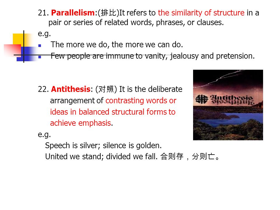 21. Parallelism:(排比)It refers to the similarity of structure in a pair or series of related words, phrases, or clauses.