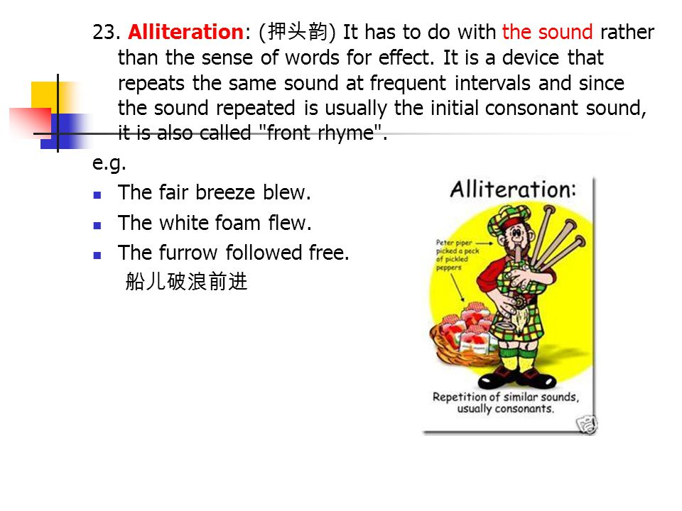 23. Alliteration: (押头韵) It has to do with the sound rather than the sense of words for effect. It is a device that repeats the same sound at frequent intervals and since the sound repeated is usually the initial consonant sound, it is also called front rhyme .