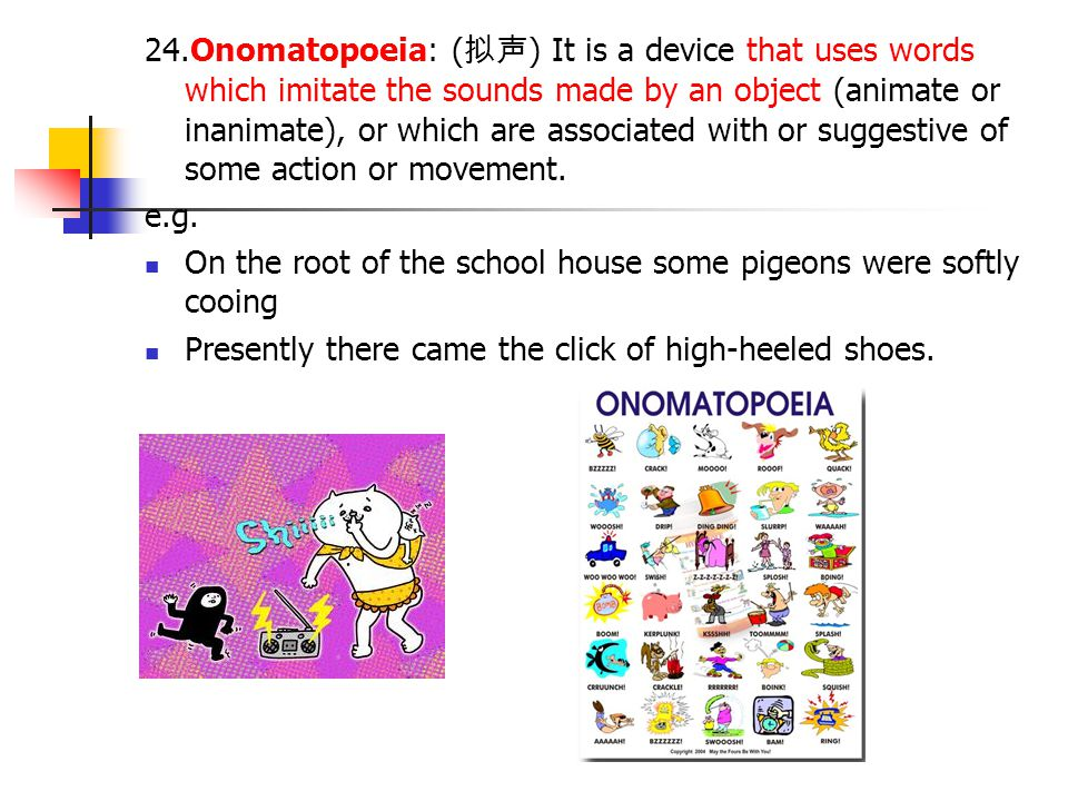 24.Onomatopoeia: (拟声) It is a device that uses words which imitate the sounds made by an object (animate or inanimate), or which are associated with or suggestive of some action or movement.