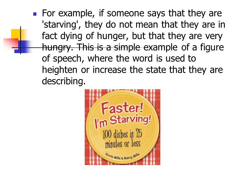 For example, if someone says that they are starving , they do not mean that they are in fact dying of hunger, but that they are very hungry.