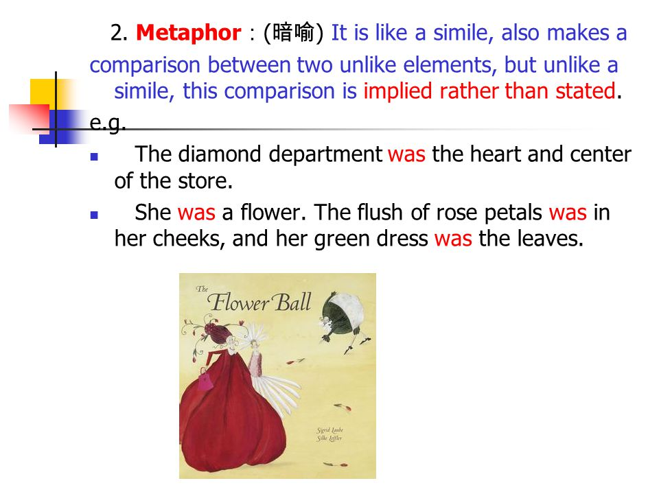 2. Metaphor:(暗喻) It is like a simile, also makes a