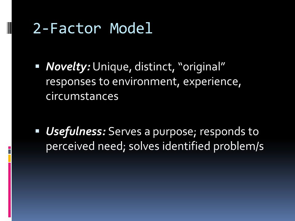 2-Factor Model Novelty: Unique, distinct, original responses to environment, experience, circumstances.