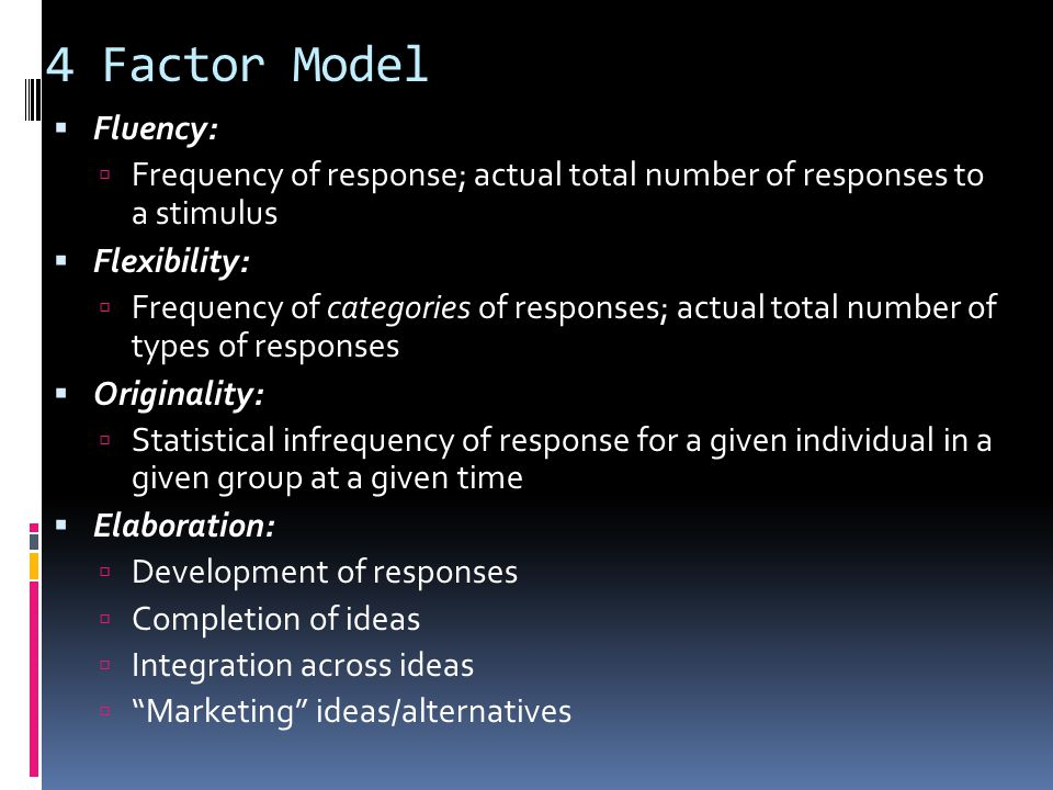 4 Factor Model Fluency: Frequency of response; actual total number of responses to a stimulus. Flexibility: