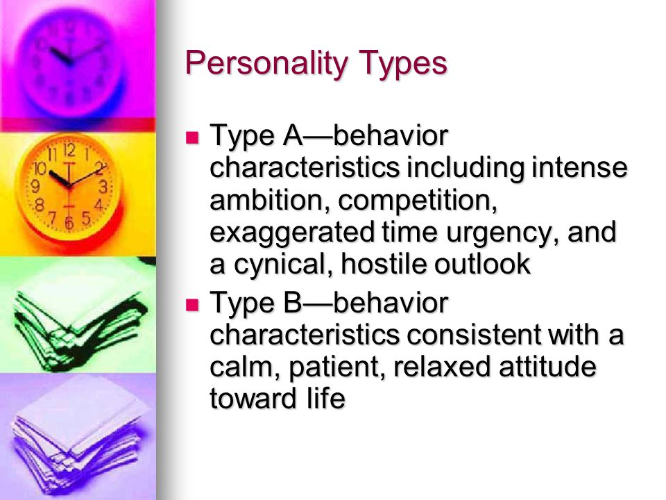 Personality Types Type A—behavior characteristics including intense ambition, competition, exaggerated time urgency, and a cynical, hostile outlook.