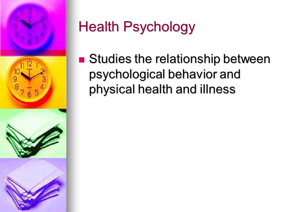 Health Psychology Studies the relationship between psychological behavior and physical health and illness.
