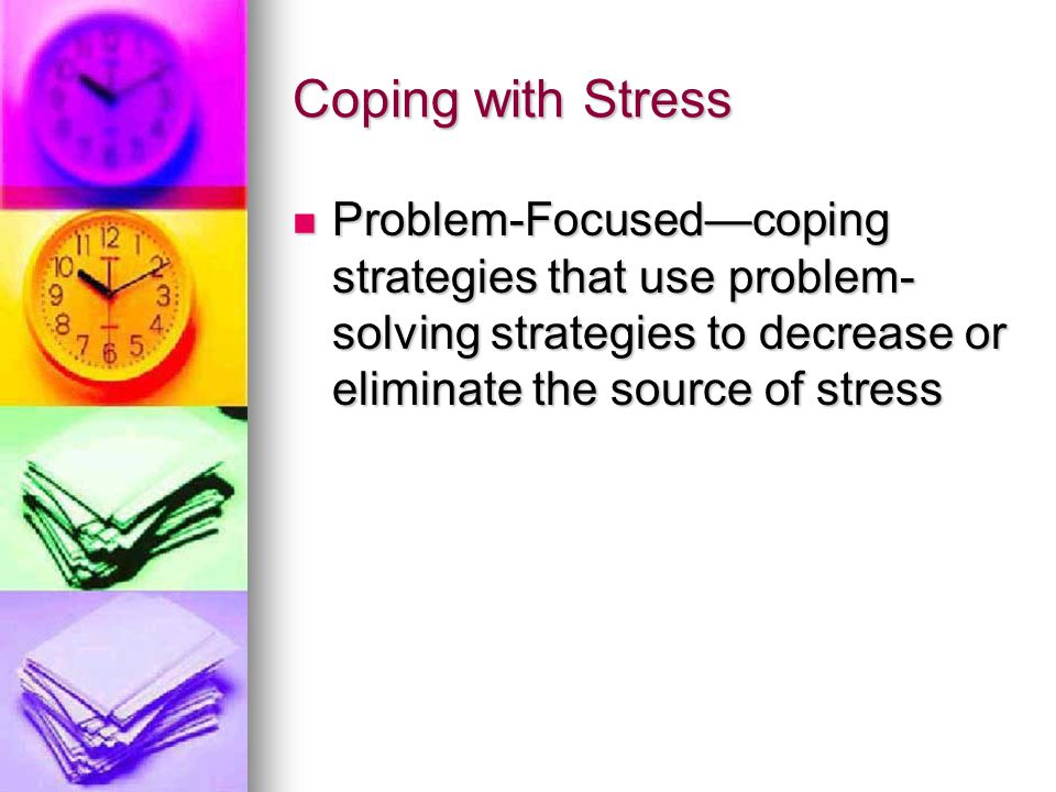 Coping with Stress Problem-Focused—coping strategies that use problem-solving strategies to decrease or eliminate the source of stress.