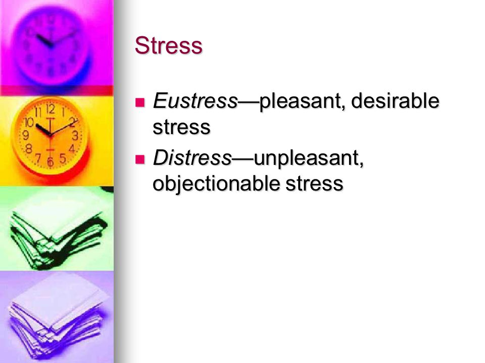Stress Eustress—pleasant, desirable stress