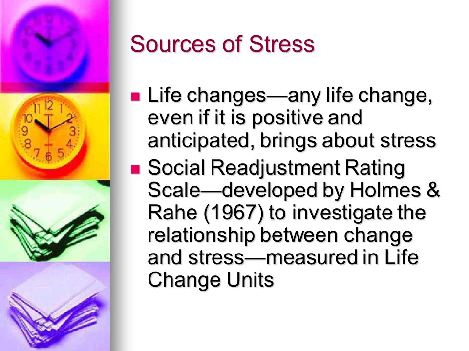 Sources of Stress Life changes—any life change, even if it is positive and anticipated, brings about stress.