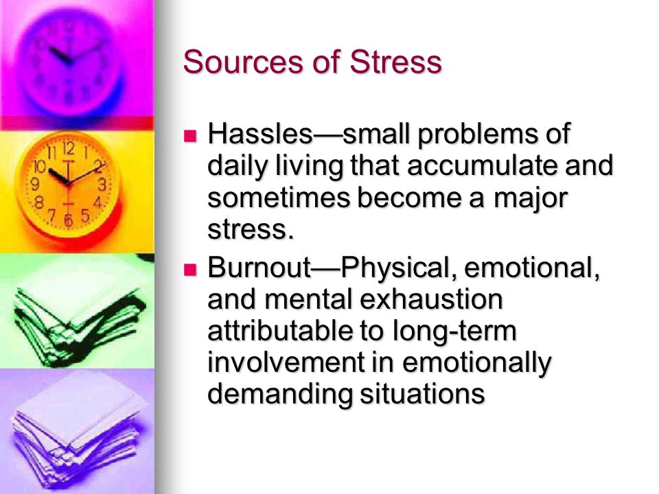 Sources of Stress Hassles—small problems of daily living that accumulate and sometimes become a major stress.