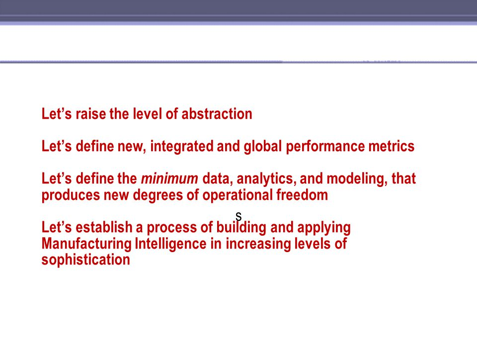Let's raise the level of abstraction Let's define new, integrated and global performance metrics Let's define the minimum data, analytics, and modeling, that produces new degrees of operational freedom Let's establish a process of building and applying Manufacturing Intelligence in increasing levels of sophistication