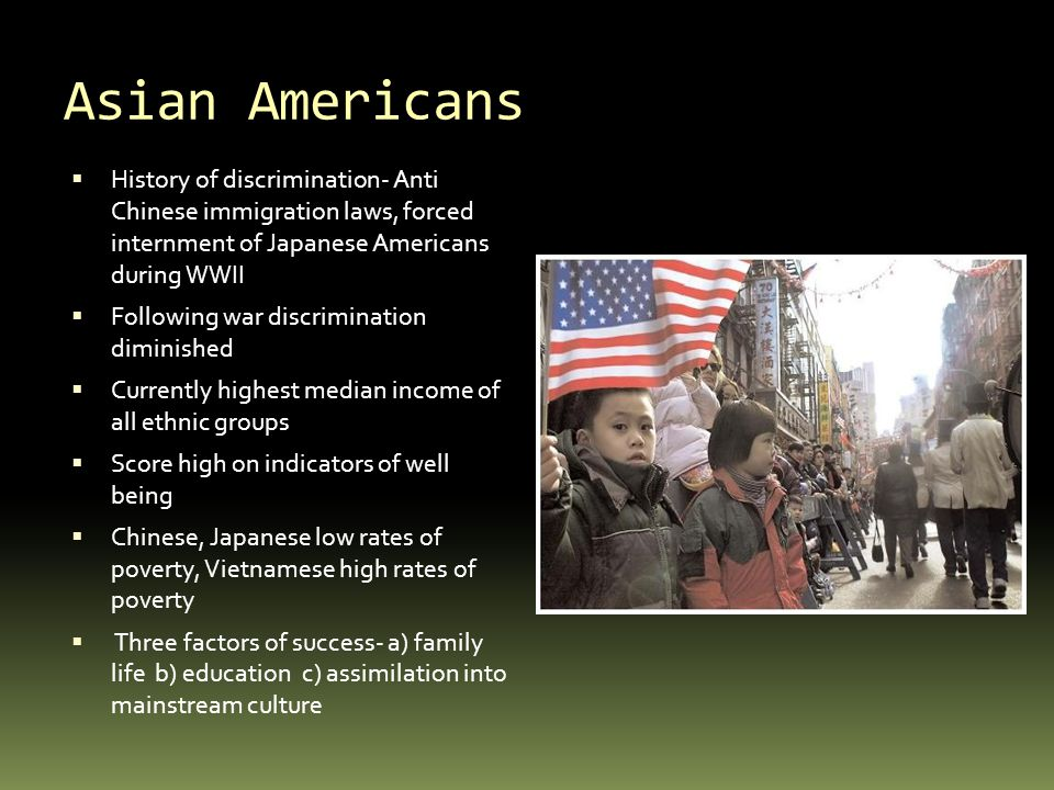 Asian Americans History of discrimination- Anti Chinese immigration laws, forced internment of Japanese Americans during WWII.