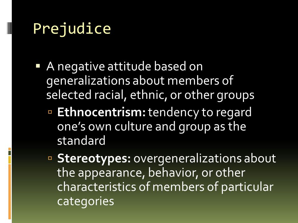 Prejudice A negative attitude based on generalizations about members of selected racial, ethnic, or other groups.