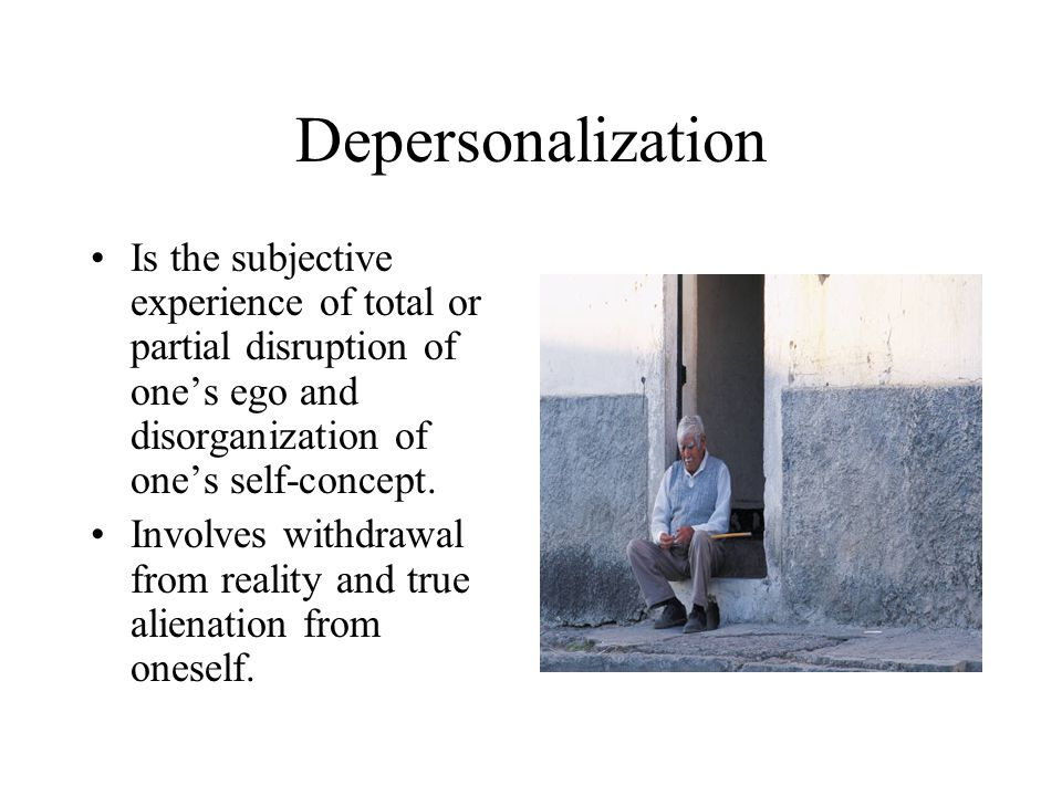 Depersonalization Is the subjective experience of total or partial disruption of one's ego and disorganization of one's self-concept.