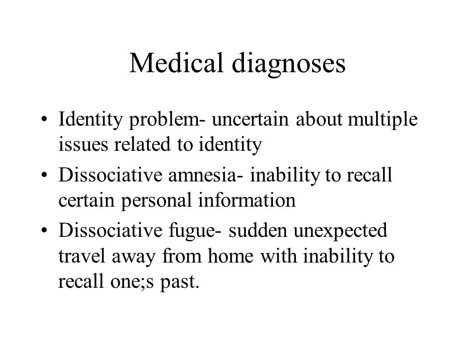 Medical diagnoses Identity problem- uncertain about multiple issues related to identity.