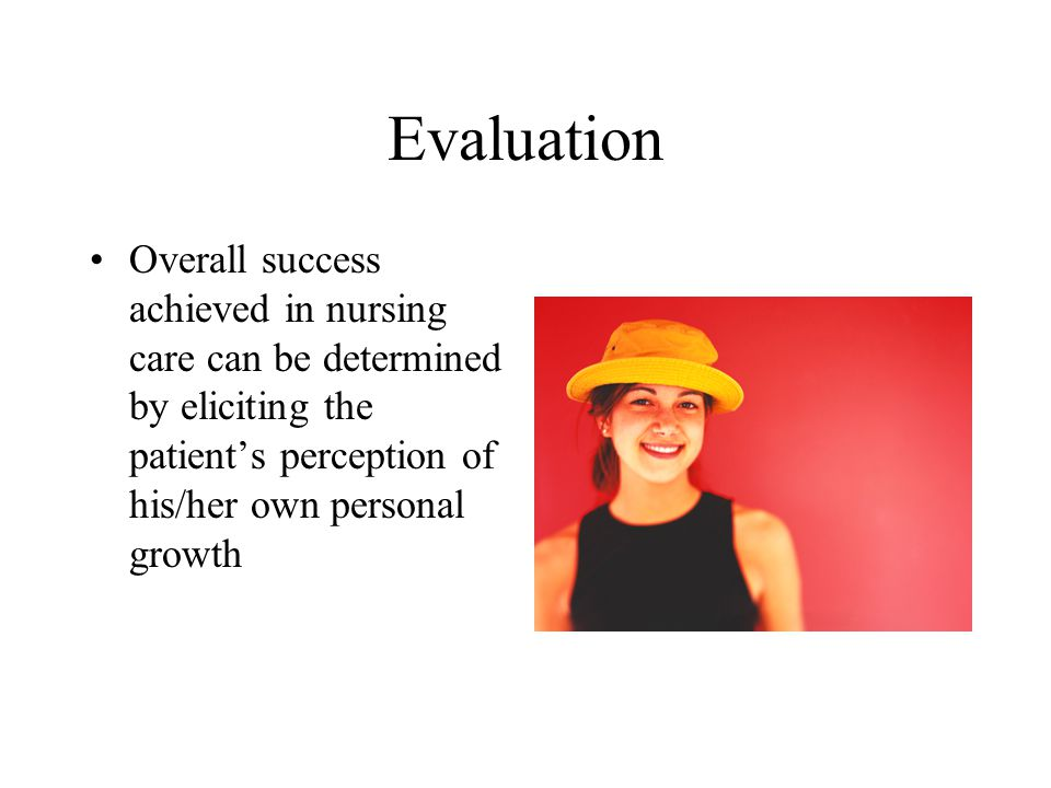 Evaluation Overall success achieved in nursing care can be determined by eliciting the patient's perception of his/her own personal growth.