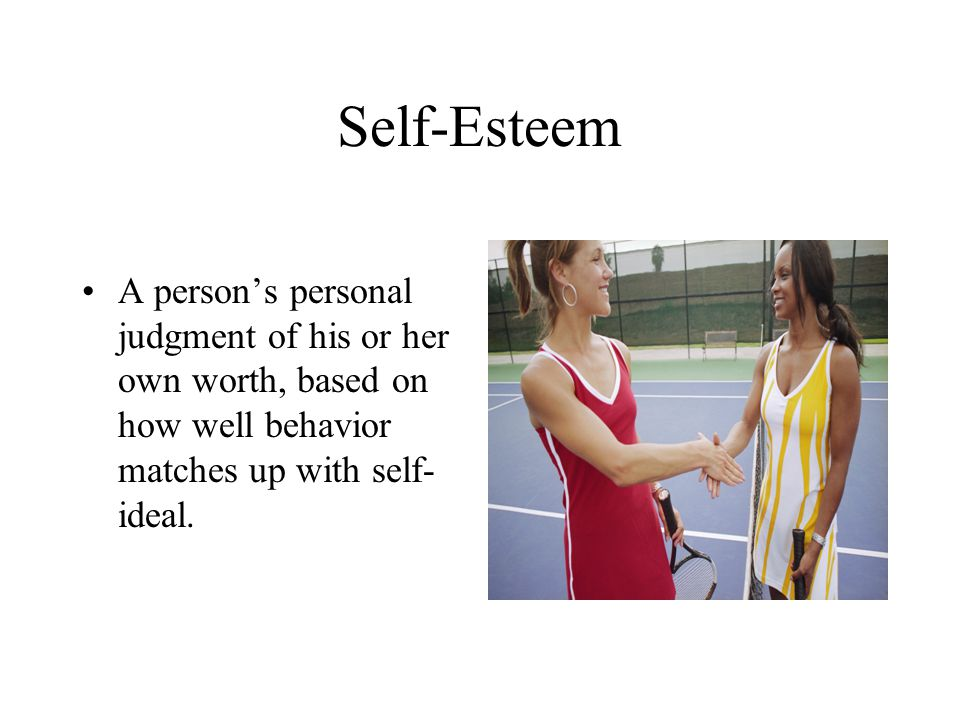 Self-Esteem A person's personal judgment of his or her own worth, based on how well behavior matches up with self-ideal.