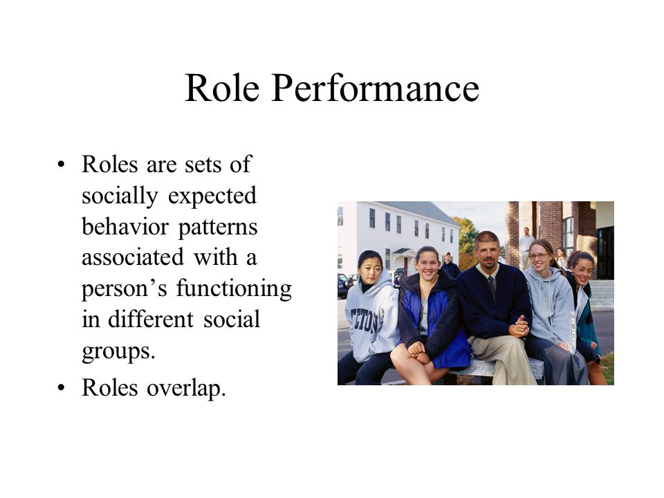 Role Performance Roles are sets of socially expected behavior patterns associated with a person's functioning in different social groups.