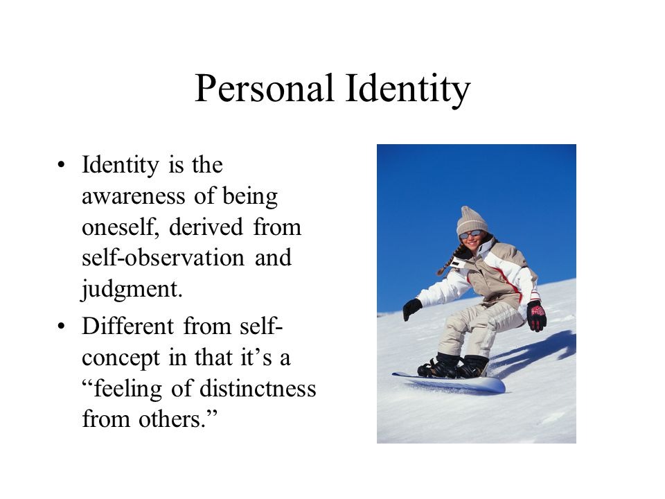 Personal Identity Identity is the awareness of being oneself, derived from self-observation and judgment.